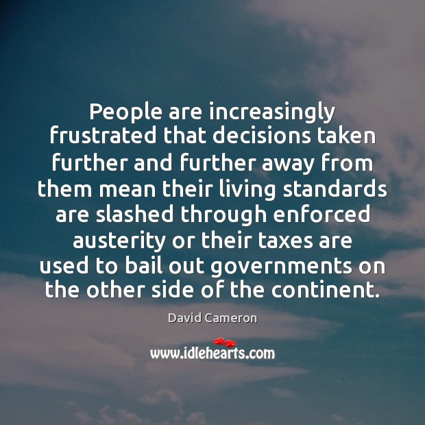 People are increasingly frustrated that decisions taken further and further away from David Cameron Picture Quote