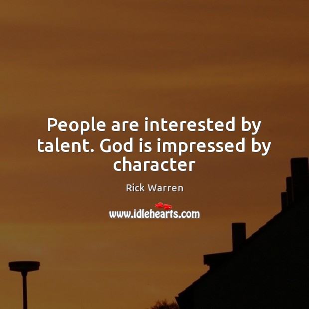 People are interested by talent. God is impressed by character Rick Warren Picture Quote