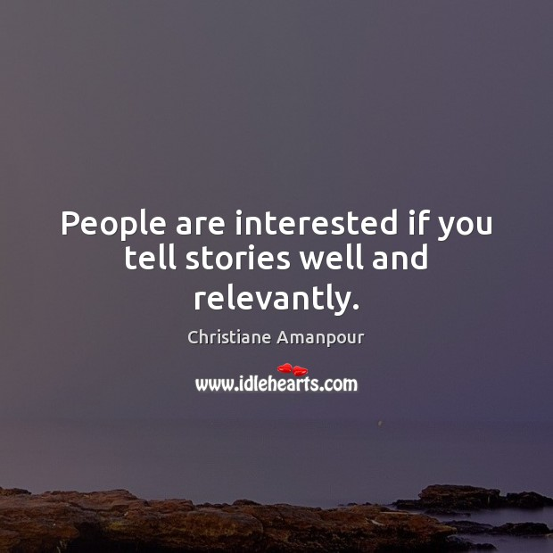 People are interested if you tell stories well and relevantly. Christiane Amanpour Picture Quote