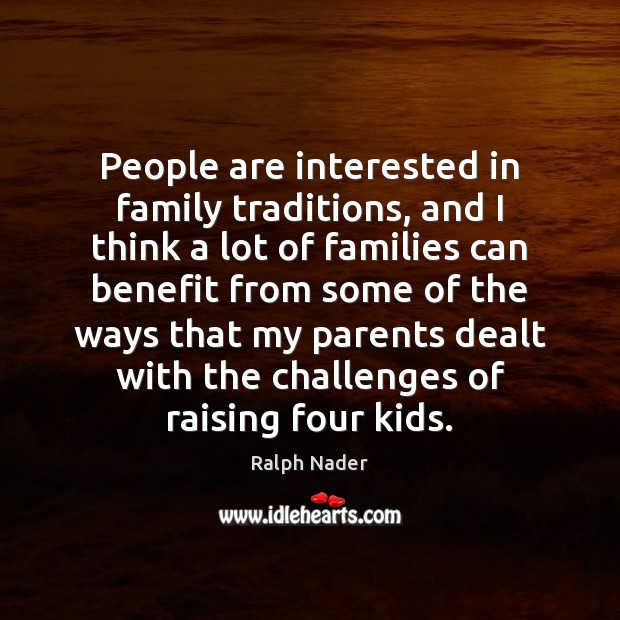 People are interested in family traditions, and I think a lot of Ralph Nader Picture Quote