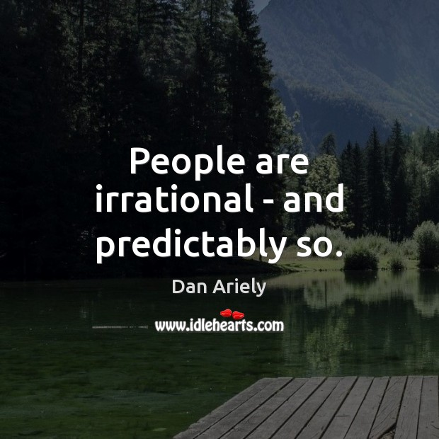 People are irrational – and predictably so. Dan Ariely Picture Quote