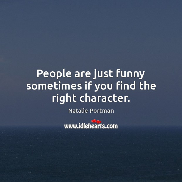 People are just funny sometimes if you find the right character. Natalie Portman Picture Quote