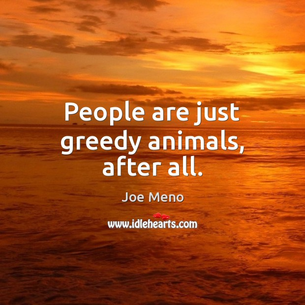 People are just greedy animals, after all. Image