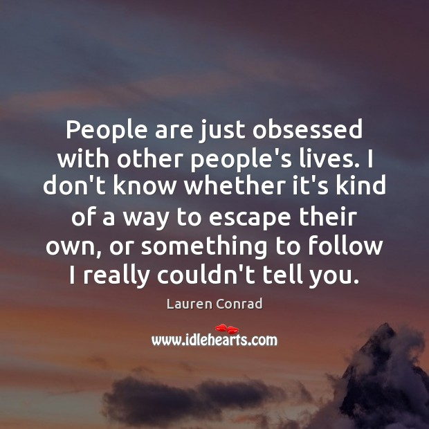 People are just obsessed with other people's lives. I don't know whether Lauren Conrad Picture Quote