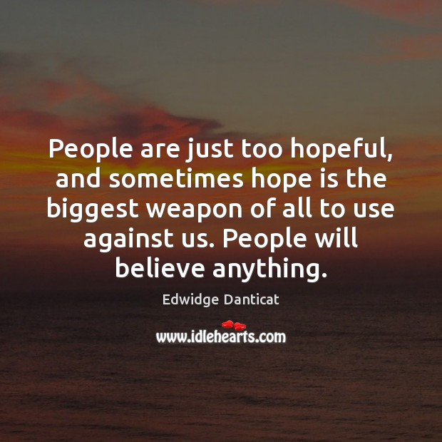 People are just too hopeful, and sometimes hope is the biggest weapon Edwidge Danticat Picture Quote
