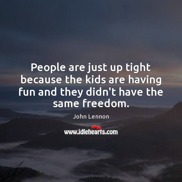 People are just up tight because the kids are having fun and John Lennon Picture Quote
