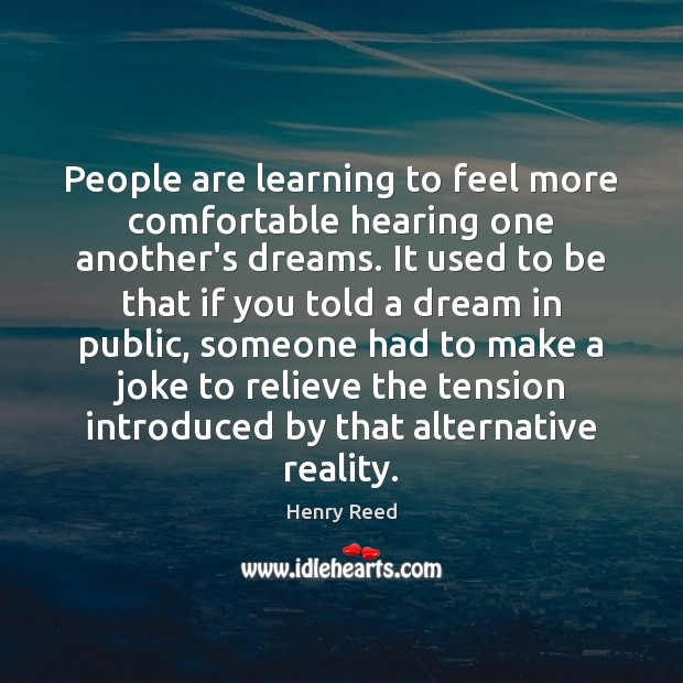 People are learning to feel more comfortable hearing one another's dreams. It Henry Reed Picture Quote