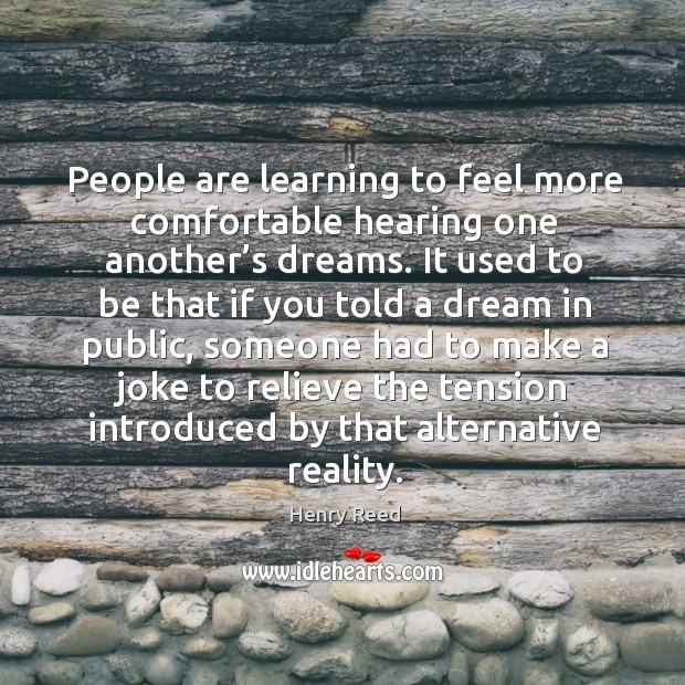 People are learning to feel more comfortable hearing one another's dreams. Henry Reed Picture Quote