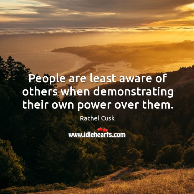 People are least aware of others when demonstrating their own power over them. Rachel Cusk Picture Quote