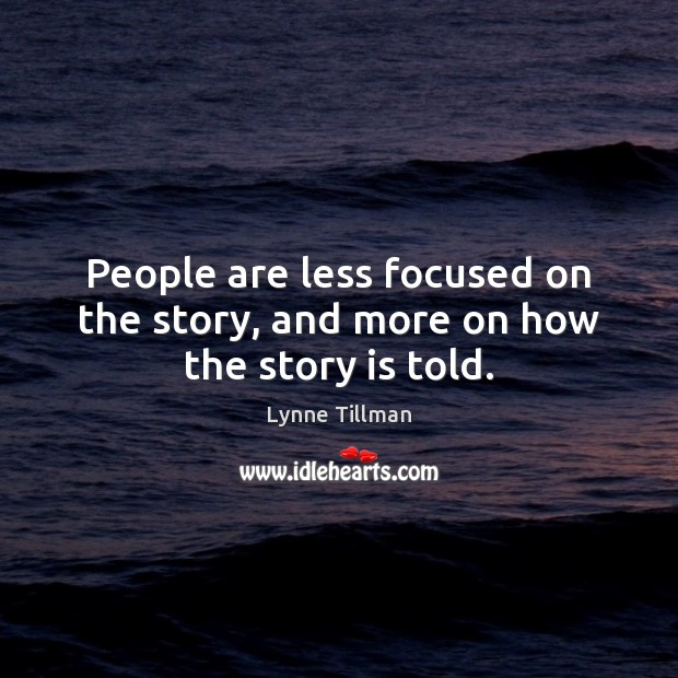 People are less focused on the story, and more on how the story is told. Image