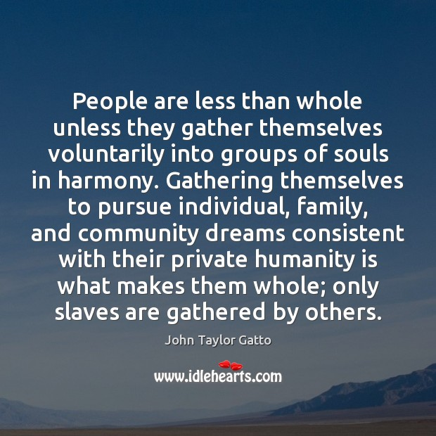 People are less than whole unless they gather themselves voluntarily into groups John Taylor Gatto Picture Quote