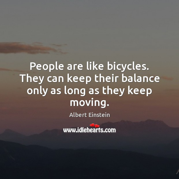 Image, People are like bicycles. They can keep their balance only as long as they keep moving.