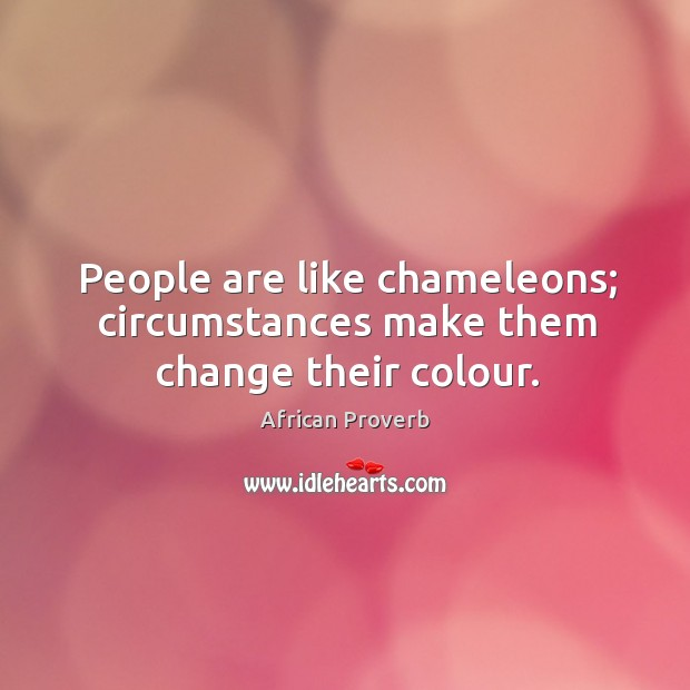 People Are Like Chameleons; Circumstances Make Them Change