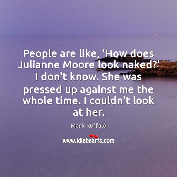 People are like, 'How does Julianne Moore look naked?' I don't Mark Ruffalo Picture Quote