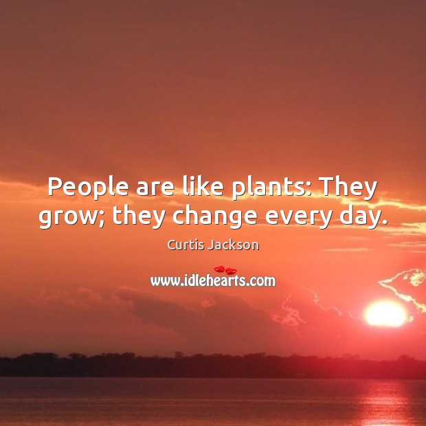 People are like plants: They grow; they change every day. Curtis Jackson Picture Quote