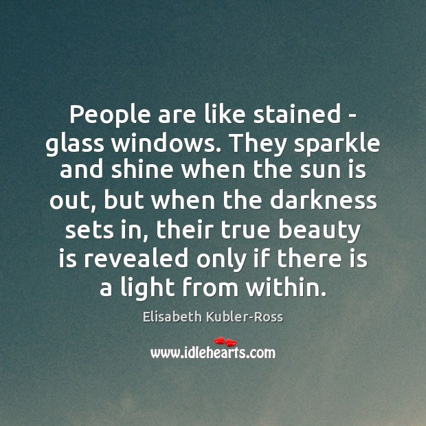 People are like stained – glass windows. They sparkle and shine when Elisabeth Kubler-Ross Picture Quote
