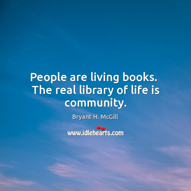 People are living books.  The real library of life is community. Bryant H. McGill Picture Quote