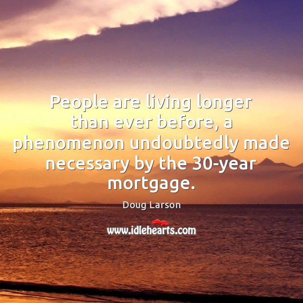 People are living longer than ever before, a phenomenon undoubtedly made necessary Doug Larson Picture Quote