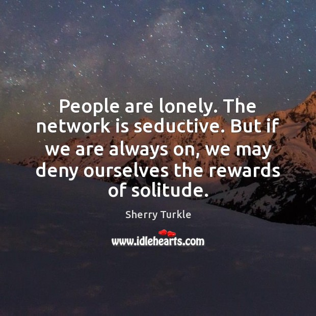 People are lonely. The network is seductive. But if we are always Image