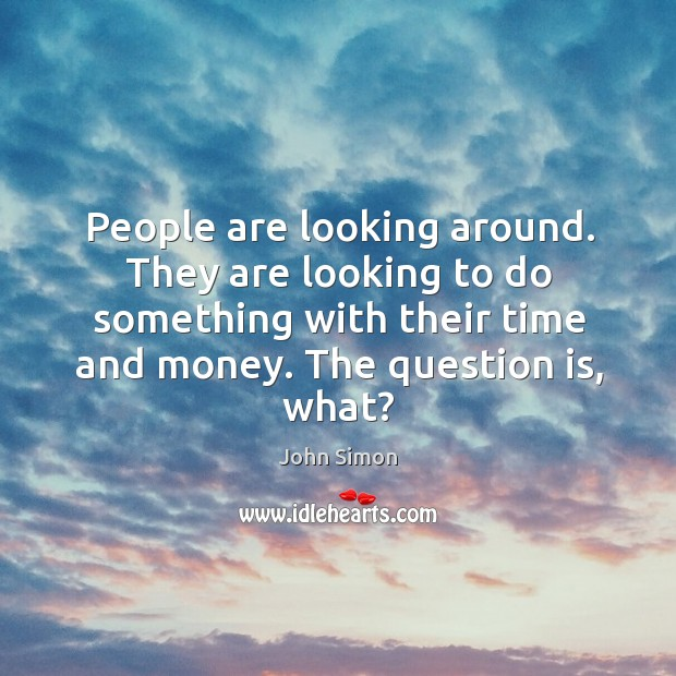 People are looking around. They are looking to do something with their time and money. The question is, what? Image