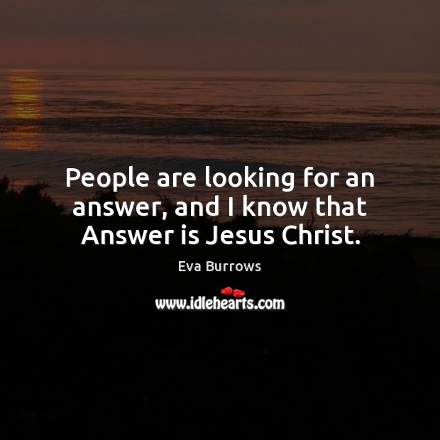 People are looking for an answer, and I know that Answer is Jesus Christ. Image