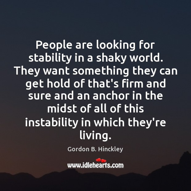 People are looking for stability in a shaky world. They want something Gordon B. Hinckley Picture Quote