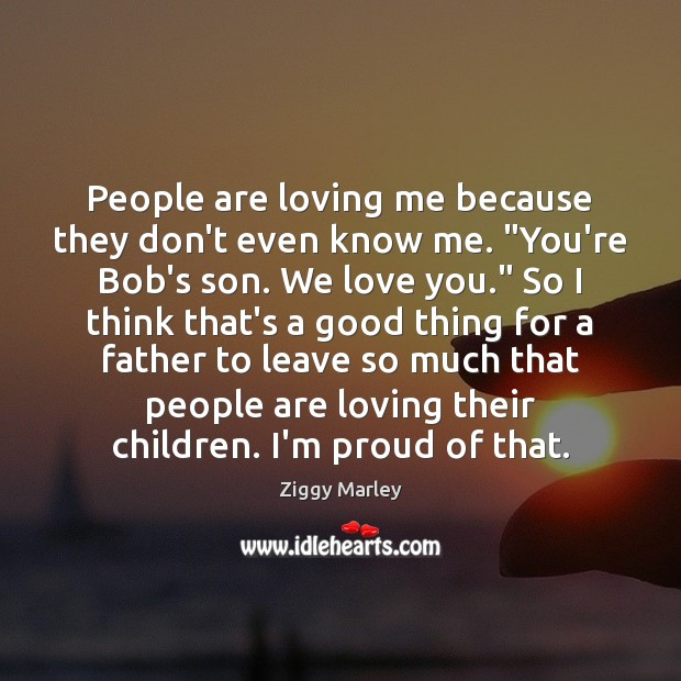 "People are loving me because they don't even know me. ""You're Bob's Ziggy Marley Picture Quote"