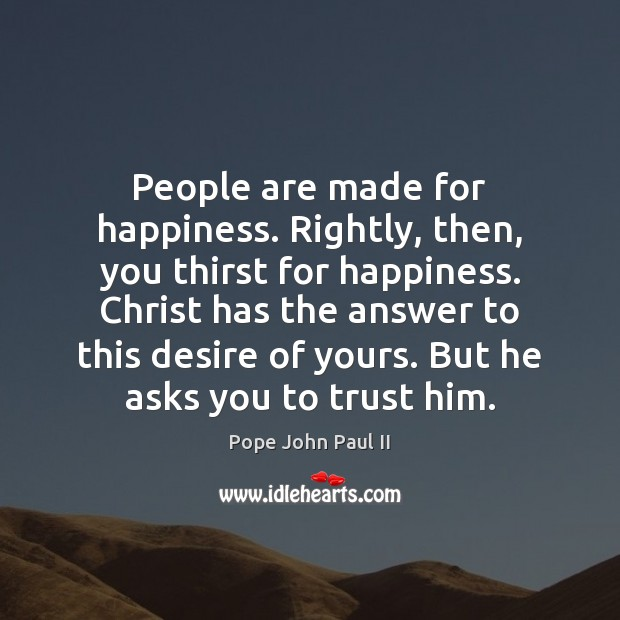 People are made for happiness. Rightly, then, you thirst for happiness. Christ Image