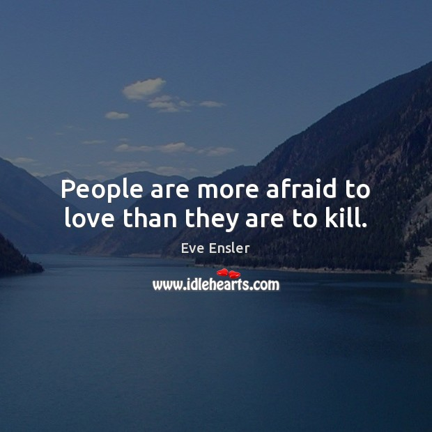 People are more afraid to love than they are to kill. Image