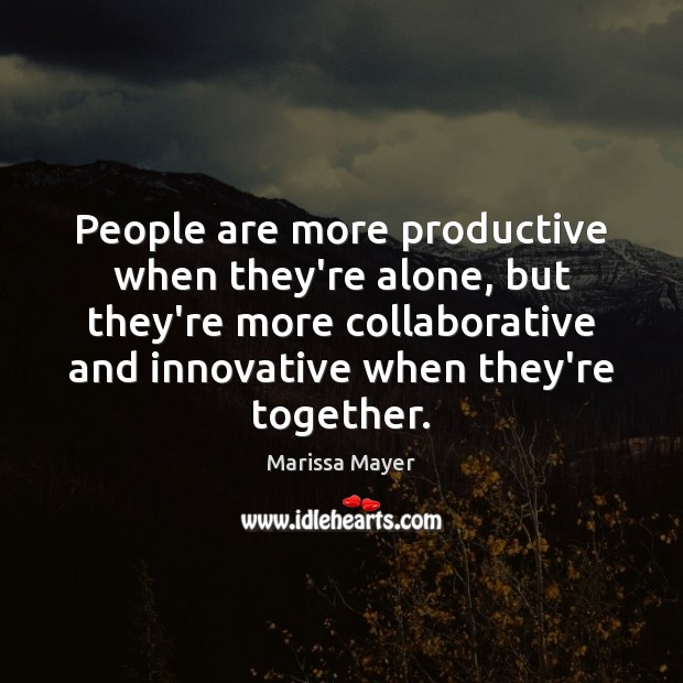 People are more productive when they're alone, but they're more collaborative and Marissa Mayer Picture Quote