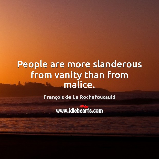 Image, People are more slanderous from vanity than from malice.