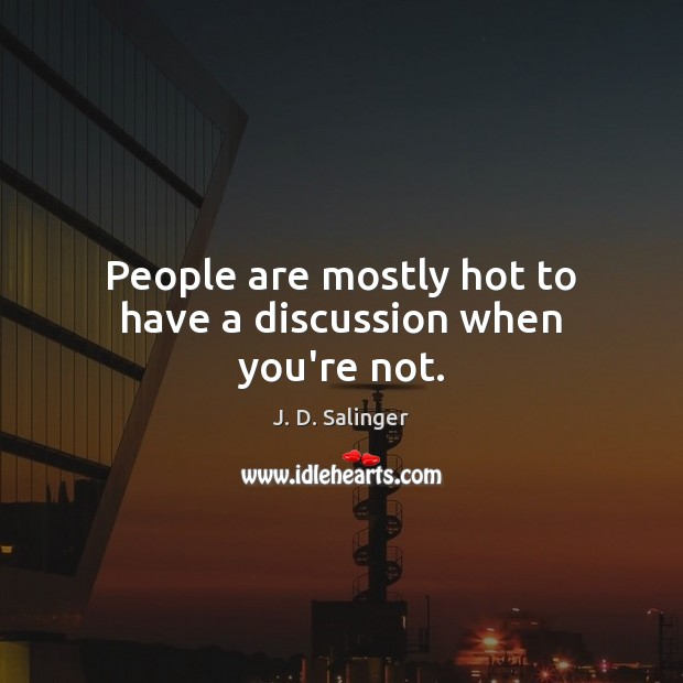 People are mostly hot to have a discussion when you're not. J. D. Salinger Picture Quote