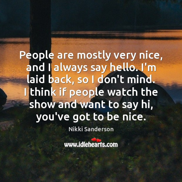 People are mostly very nice, and I always say hello. I'm laid Be Nice Quotes Image