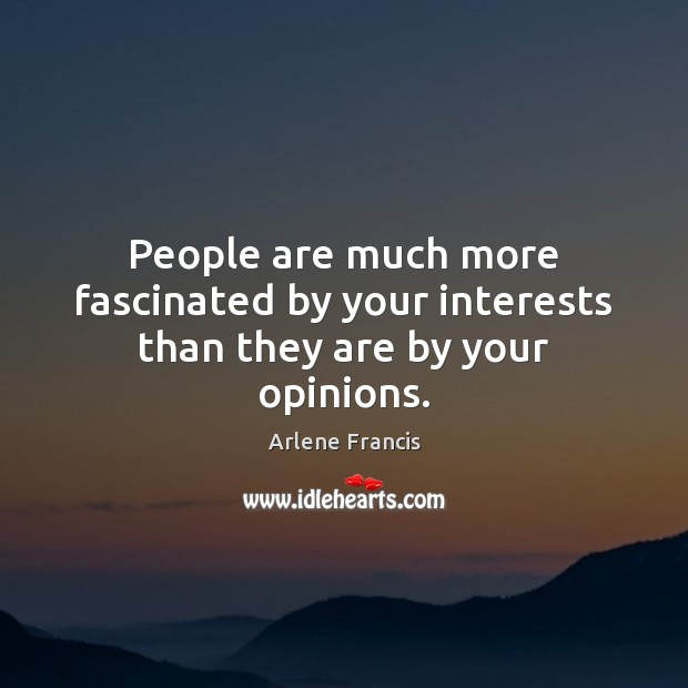 Image, People are much more fascinated by your interests than they are by your opinions.