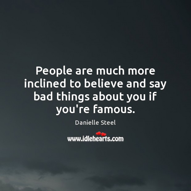 People are much more inclined to believe and say bad things about you if you're famous. Danielle Steel Picture Quote