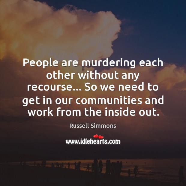 People are murdering each other without any recourse… So we need to Image