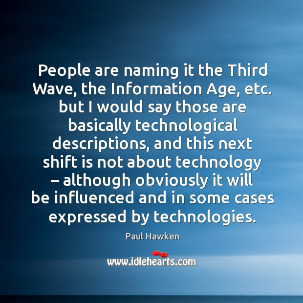 People are naming it the third wave, the information age, etc. Paul Hawken Picture Quote