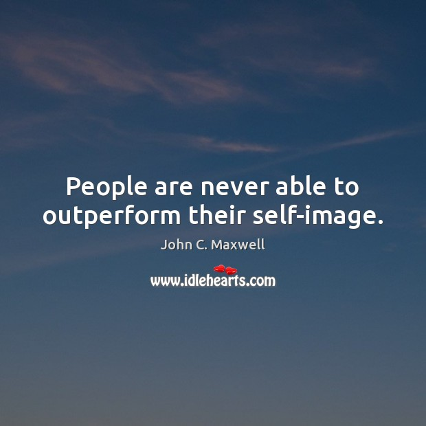 Image, People are never able to outperform their self-image.