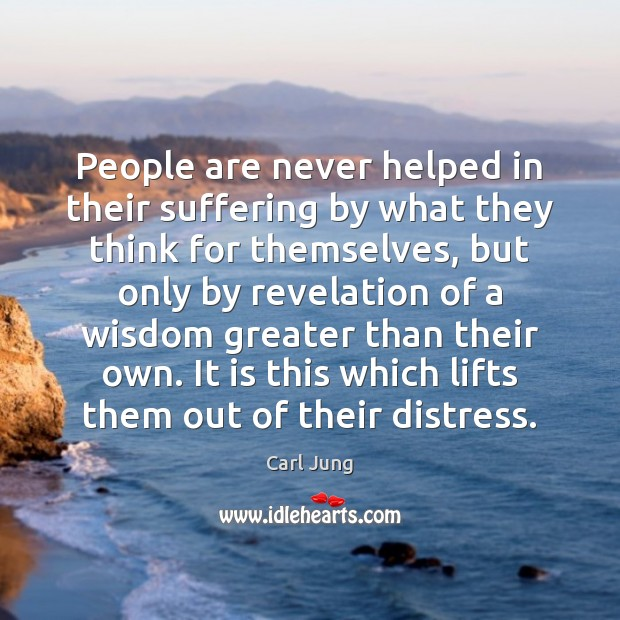 People are never helped in their suffering by what they think for Image