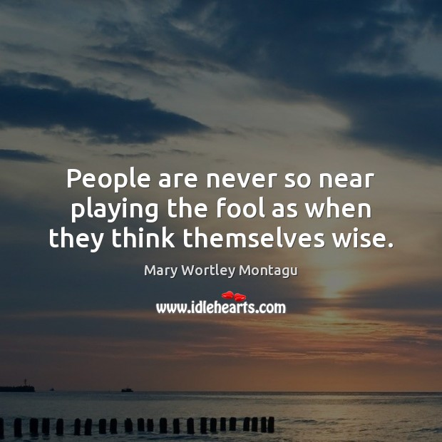 People are never so near playing the fool as when they think themselves wise. Mary Wortley Montagu Picture Quote