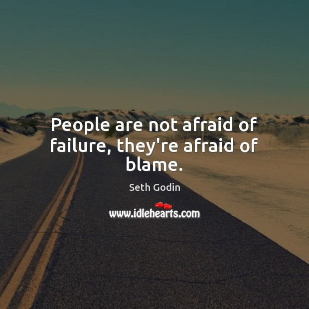 People are not afraid of failure, they're afraid of blame. Image
