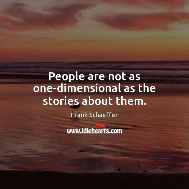 People are not as one-dimensional as the stories about them. Image