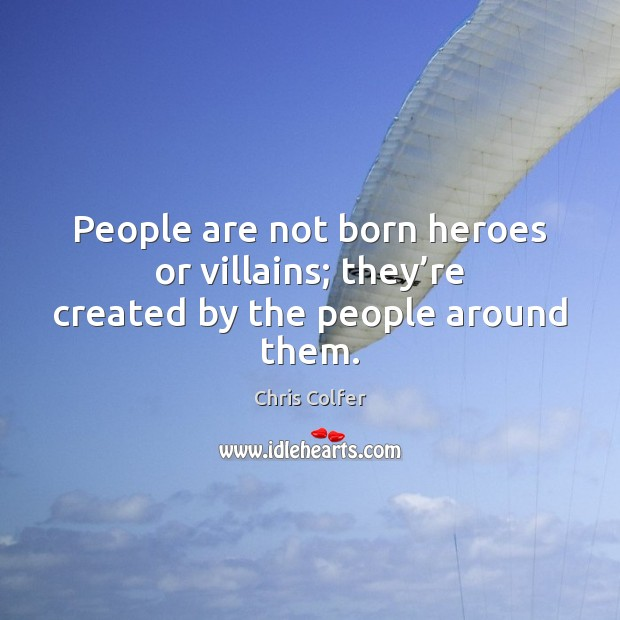 People are not born heroes or villains; they're created by the people around them. Chris Colfer Picture Quote