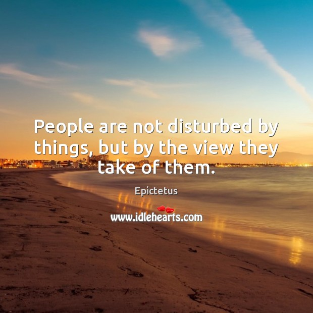 Image, People are not disturbed by things, but by the view they take of them.