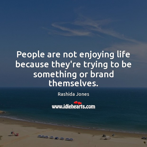 People are not enjoying life because they're trying to be something or brand themselves. Rashida Jones Picture Quote