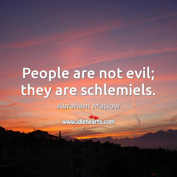 Image, People are not evil; they are schlemiels.
