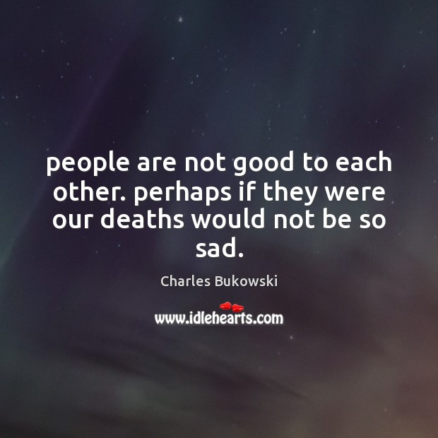 People are not good to each other. perhaps if they were our deaths would not be so sad. Image