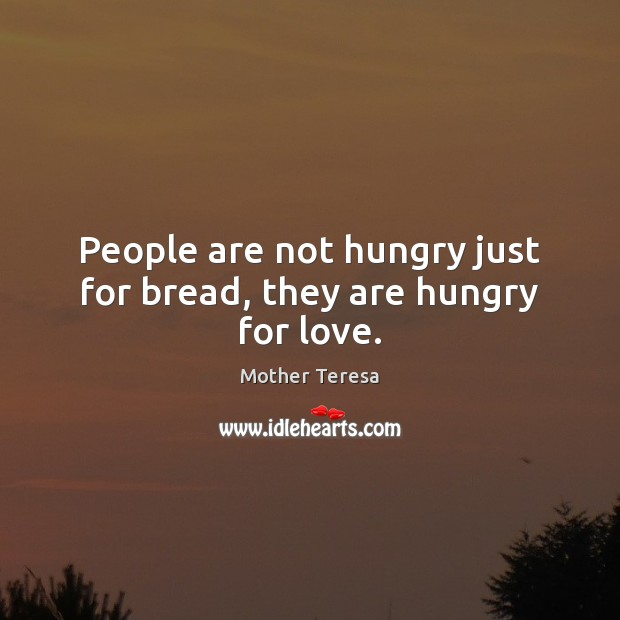 People are not hungry just for bread, they are hungry for love. Image