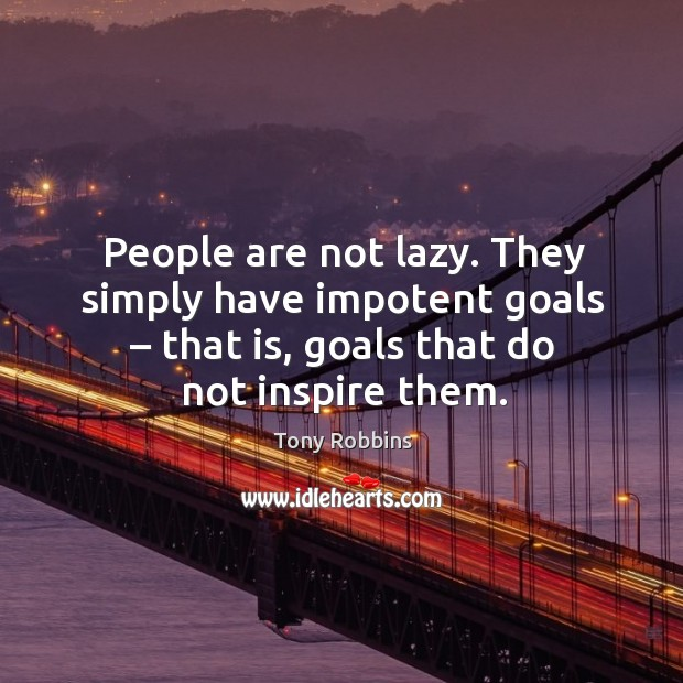 Image, People are not lazy. They simply have impotent goals – that is, goals that do not inspire them.