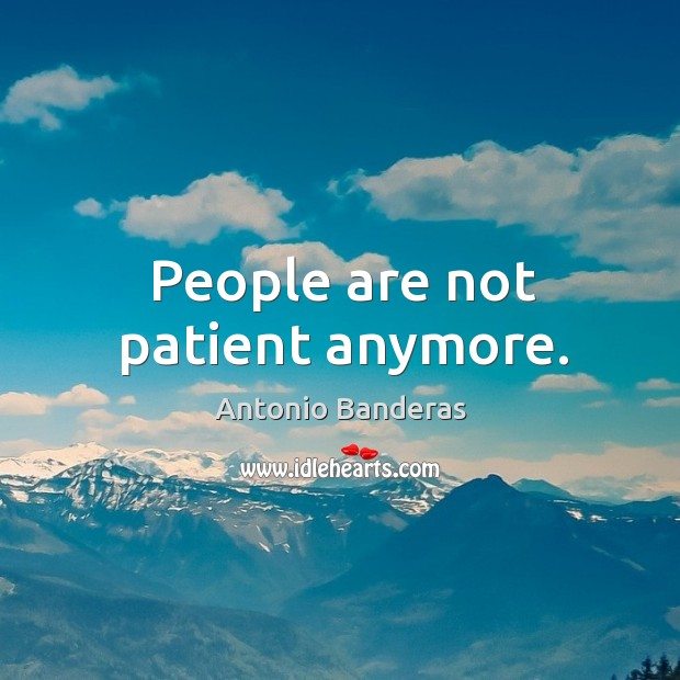 People are not patient anymore. Image